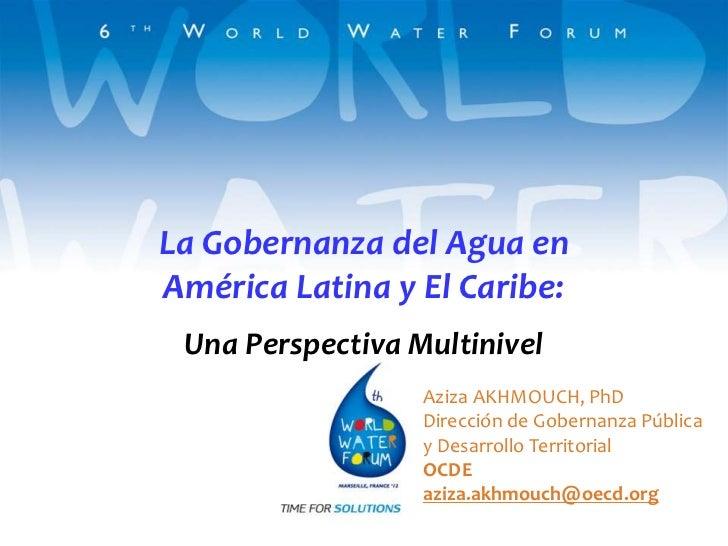 La Gobernanza del Agua enAmérica Latina y El Caribe: Una Perspectiva Multinivel                  Aziza AKHMOUCH, PhD      ...