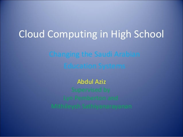 Cloud Computing in High School Abdul Aziz Supervised by Lyn Pemberton and Mithileysh Sathiyanarayanan Changing the Saudi A...
