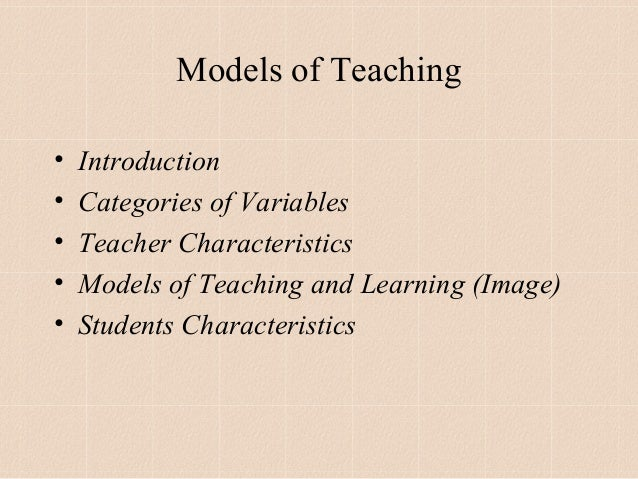 Models of Teaching•   Introduction•   Categories of Variables•   Teacher Characteristics•   Models of Teaching and Learnin...