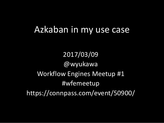 Azkaban	in	my	use	case 2017/03/09 @wyukawa Workflow	Engines	Meetup	#1 #wfemeetup https://connpass.com/event/50900/