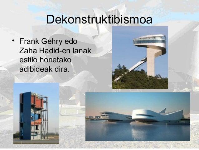 Dekonstruktibismoa • Frank Gehry edo Zaha Hadid-en lanak estilo honetako adibideak dira.