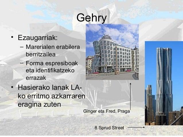 Gehry • Ezaugarriak: – Marerialen erabilera berritzailea – Forma espresiboak eta identifikatzeko errazak • Hasierako lanak...