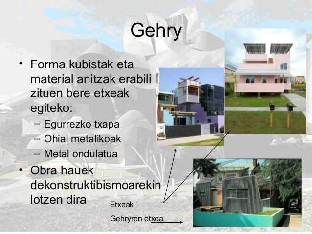 Gehry • Forma kubistak eta material anitzak erabili zituen bere etxeak egiteko: – Egurrezko txapa – Ohial metalikoak – Met...