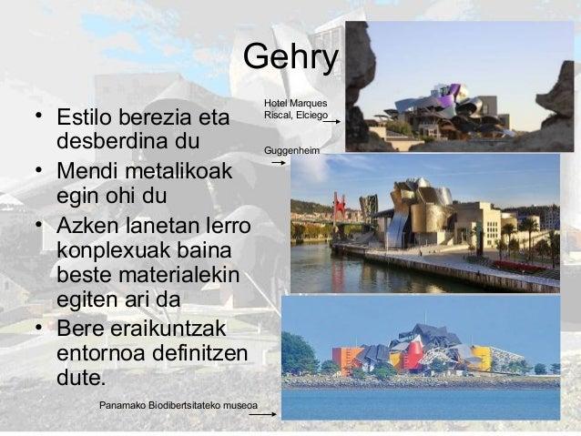 Gehry • Estilo berezia eta desberdina du • Mendi metalikoak egin ohi du • Azken lanetan lerro konplexuak baina beste mater...