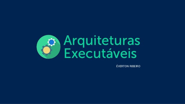Arquiteturas  Executáveis  ÉVERTON RIBEIRO