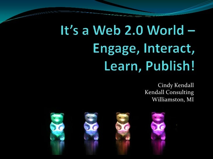 It's a Web 2.0 World – Engage, Interact, Learn, Publish! <br />Cindy Kendall<br />Kendall Consulting<br />Williamston, MI...