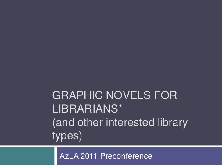 GRAPHIC NOVELS FORLIBRARIANS*(and other interested librarytypes) AzLA 2011 Preconference