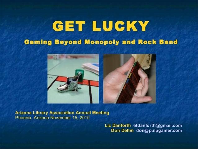 GET LUCKY Gaming Beyond Monopoly and Rock Band Liz Danforth etdanforth@gmail.com Don Dehm don@pulpgamer.com Arizona Librar...
