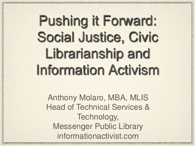 Pushing it Forward: Social Justice, Civic Librarianship and Information Activism Anthony Molaro, MBA, MLIS Head of Technic...
