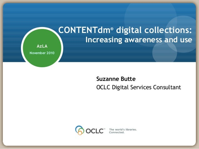 CONTENTdm® digital collections: Increasing awareness and use Suzanne Butte OCLC Digital Services Consultant AzLA November ...