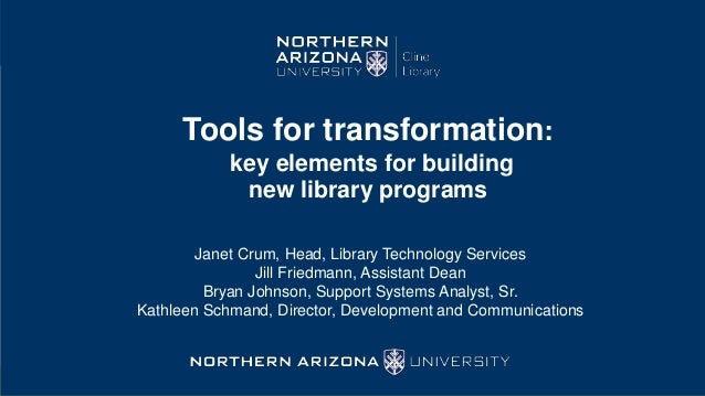 Tools for transformation: key elements for building new library programs Janet Crum, Head, Library Technology Services Jil...