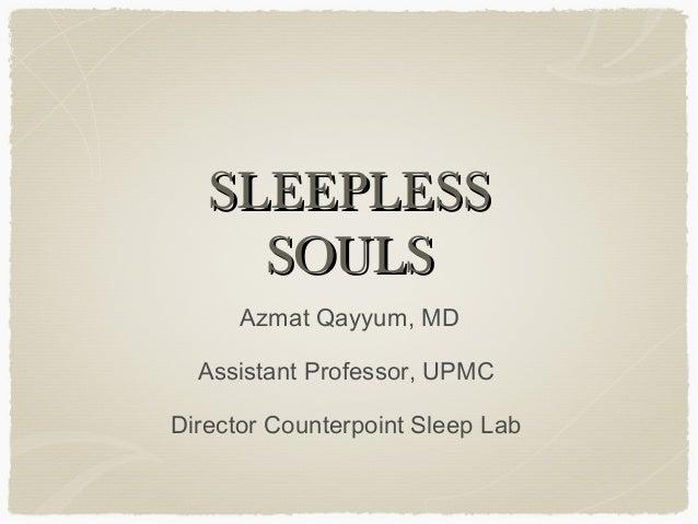 SLEEPLESSSLEEPLESS SOULSSOULS Azmat Qayyum, MD Assistant Professor, UPMC Director Counterpoint Sleep Lab