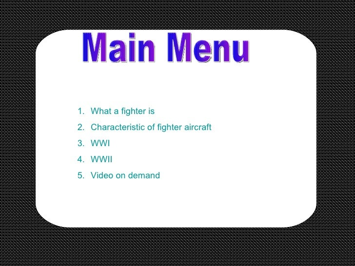 Main Menu <ul><li>What a fighter is  </li></ul><ul><li>Characteristic of fighter aircraft </li></ul><ul><li>WWI </li></ul>...