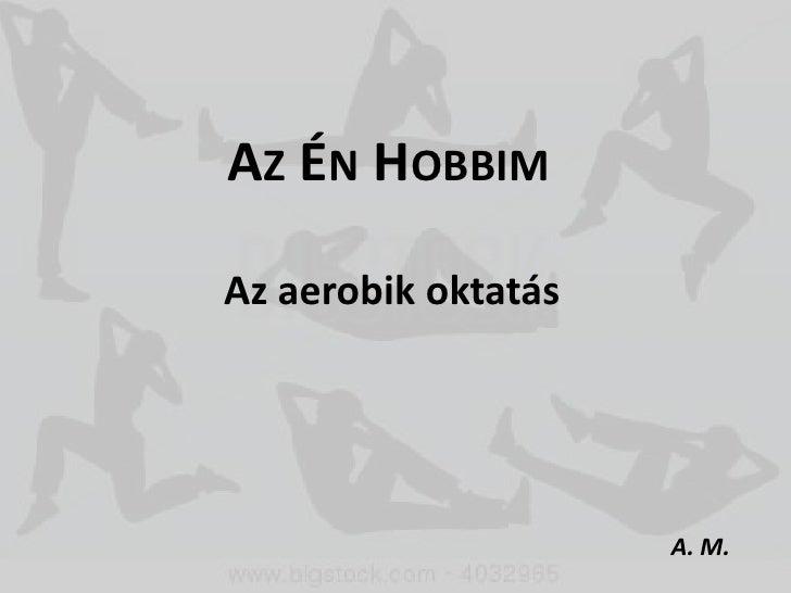 AZ ÉN HOBBIMAz aerobik oktatás                     A. M.