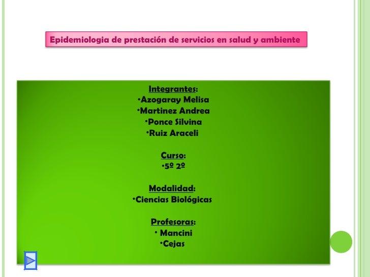 Epidemiologia de prestación de servicios en salud y ambiente <ul><li>Integrantes : </li></ul><ul><li>Azogaray Melisa </li>...