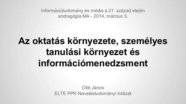 Informá ció tudomá ny és média a 21. század elején andragógia MA - 2014. március 5.  Az oktatás környezete, személyes t...
