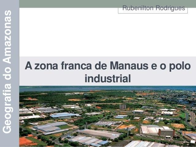 Geografia do Amazonas  Rubenilton Rodrigues  A zona franca de Manaus e o polo industrial