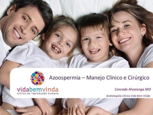 Azoospermia – Manejo Clínico e Cirúrgico Conrado Alvarenga MD Andrologista Clinica Vida Bem Vinda