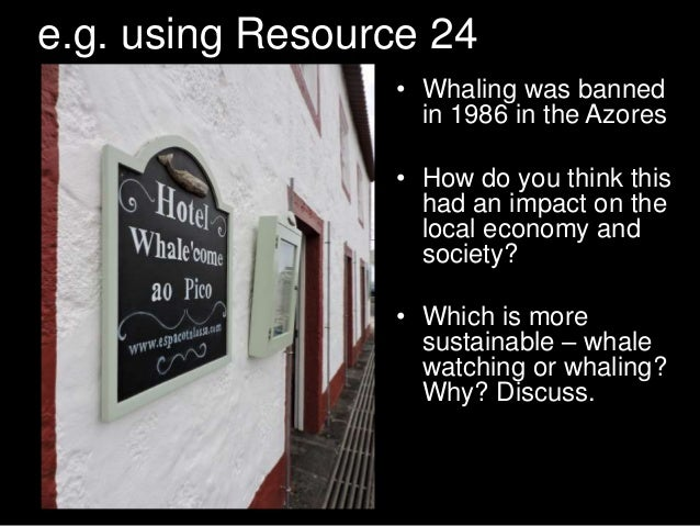 e.g. using Resource 24 • Whaling was banned in 1986 in the Azores • How do you think this had an impact on the local econo...