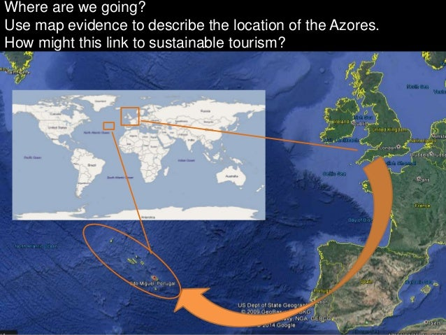 Where are we going? Use map evidence to describe the location of the Azores. How might this link to sustainable tourism?