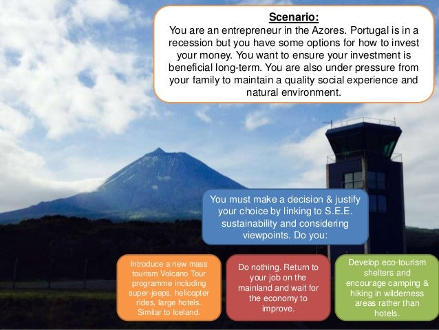 Scenario: You are an entrepreneur in the Azores. Portugal is in a recession but you have some options for how to invest yo...