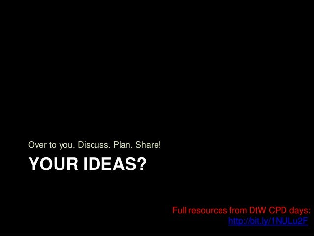 YOUR IDEAS? Over to you. Discuss. Plan. Share! Full resources from DtW CPD days: http://bit.ly/1NULu2F