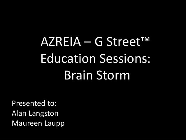 AZREIA – G Street™ Education Sessions: Brain Storm Presented to: Alan Langston Maureen Laupp