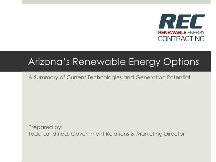 Arizona's Renewable Energy Options A Summary of Current Technologies and Generation Potential Prepared by: Todd Landfried,...