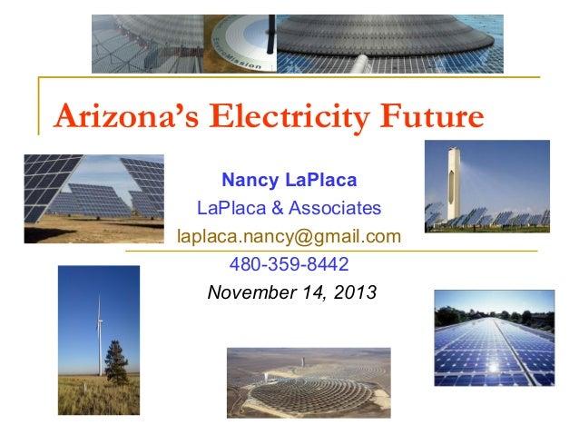 Arizona's Electricity Future Nancy LaPlaca LaPlaca & Associates laplaca.nancy@gmail.com 480-359-8442 November 14, 2013