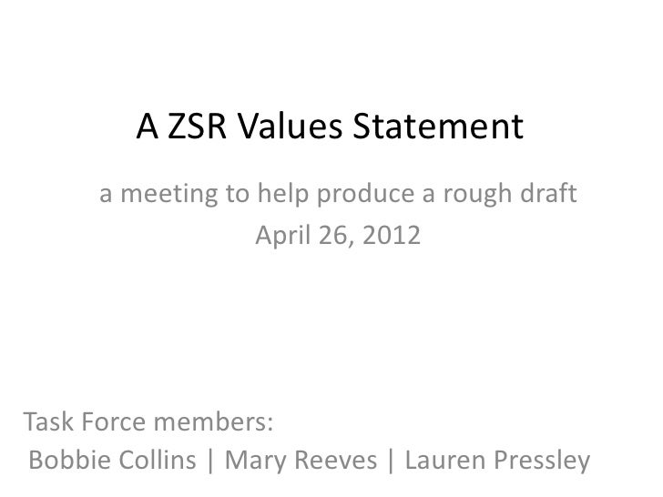 A ZSR Values Statement      a meeting to help produce a rough draft                   April 26, 2012Task Force members:Bob...