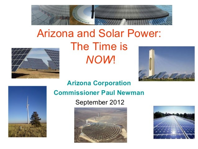 Arizona and Solar Power:      The Time is         NOW!      Arizona Corporation   Commissioner Paul Newman         Septemb...