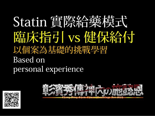 Statin 實際給藥模式 臨床指引 vs 健保給付 以個案為基礎的挑戰學習 Based on personal experience