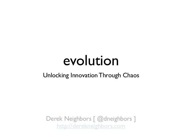 evolutionUnlocking Innovation Through Chaos Derek Neighbors [ @dneighbors ]    http://derekneighbors.com