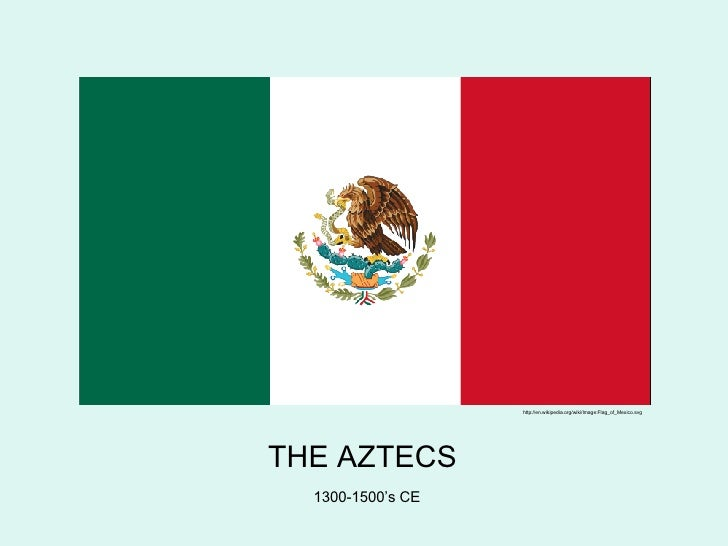 THE AZTECS 1300-1500's CE http://en.wikipedia.org/wiki/Image:Flag_of_Mexico.svg