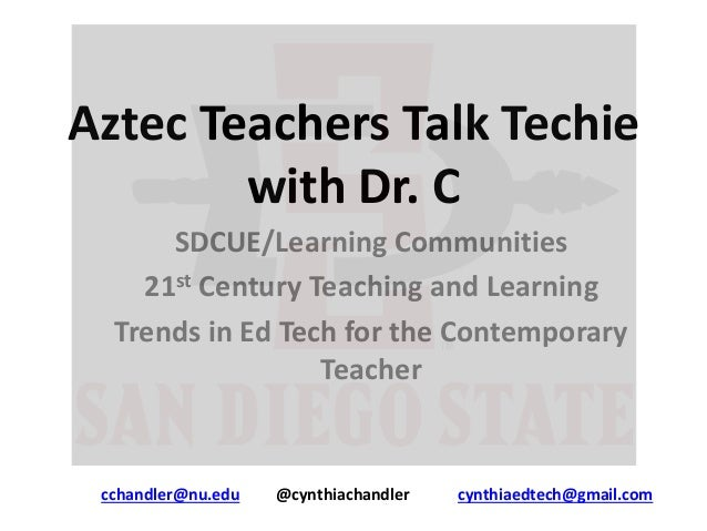 Aztec Teachers Talk Techie with Dr. C SDCUE/Learning Communities 21st Century Teaching and Learning Trends in Ed Tech for ...