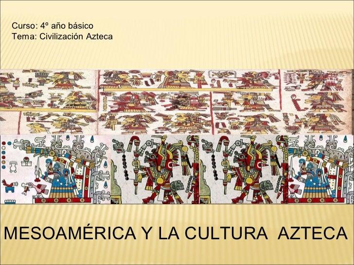 Curso: 4º año básico Tema: Civilización Azteca MESOAMÉRICA Y LA CULTURA  AZTECA