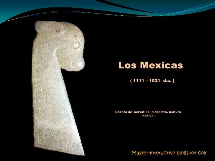 Los Mexicas<br />( 1111 – 1521  d.c. )<br />Cabeza de  cervatillo, alabastro. Cultura mexica.<br />Master-interactive.blog...