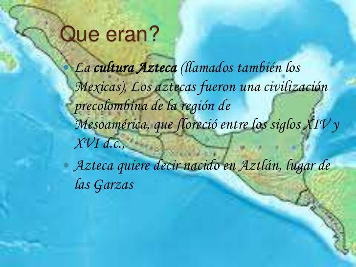 Que eran? La cultura Azteca (llamados también los  Mexicas), Los aztecas fueron una civilización  precolombina de la regi...