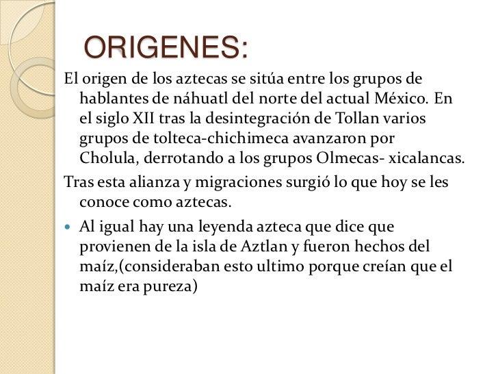 ORIGENES:El origen de los aztecas se sitúa entre los grupos de  hablantes de náhuatl del norte del actual México. En  el s...
