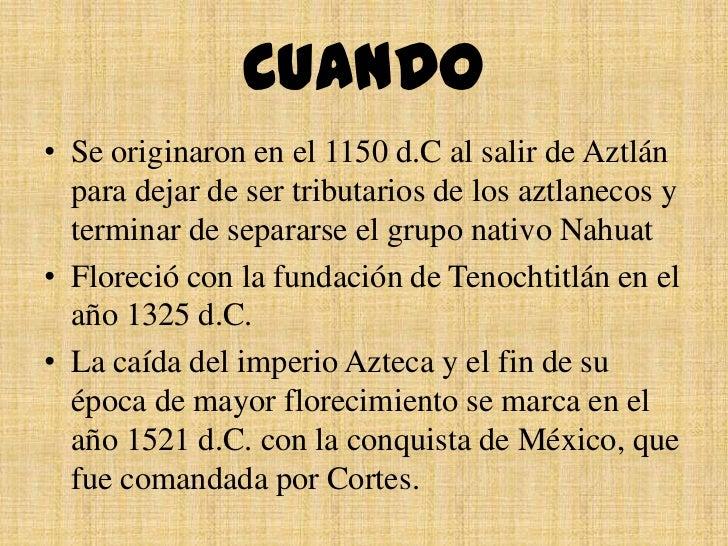 CUANDO• Se originaron en el 1150 d.C al salir de Aztlán  para dejar de ser tributarios de los aztlanecos y  terminar de se...