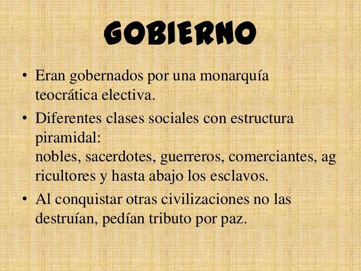GOBIERNO• Eran gobernados por una monarquía  teocrática electiva.• Diferentes clases sociales con estructura  piramidal:  ...