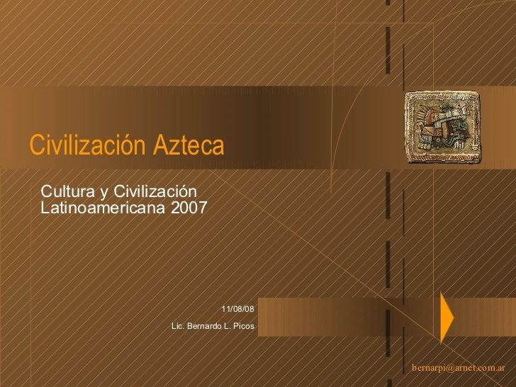 Civilización Azteca Cultura y Civilización Latinoamericana 2007 04/06/09 Lic. Bernardo L. Picos