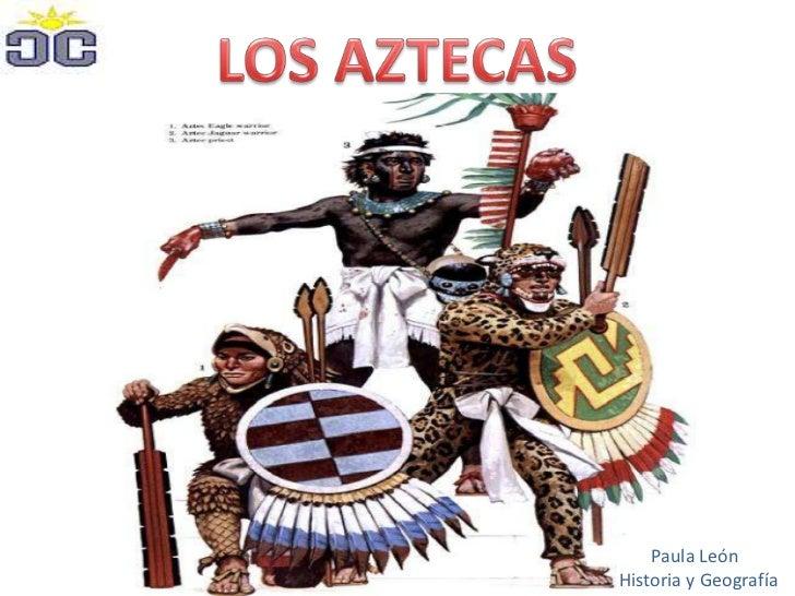 LOS AZTECAS<br />Paula León<br />      Historia y Geografía<br />
