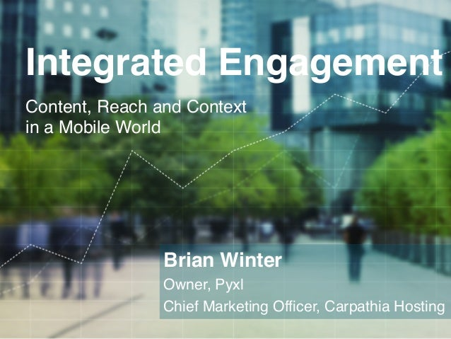 Integrated Engagement!        Content, Reach and Context        in a Mobile World!                          Brian Winter! ...