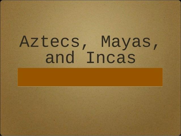 Aztecs, Mayas,  and Incas