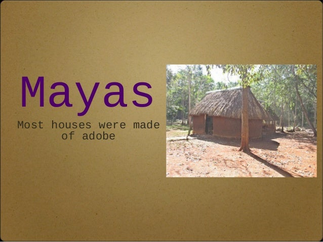 Mayas  Most houses were made  of adobe