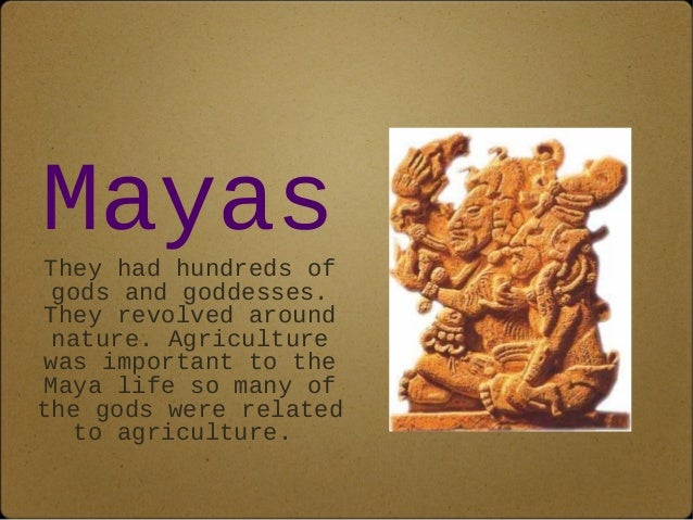 Mayas  They had hundreds of  gods and goddesses.  They revolved around  nature. Agriculture  was important to the  Maya li...