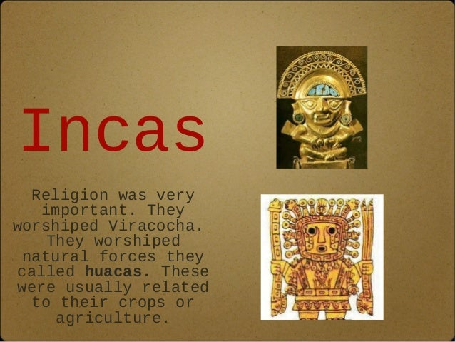 Incas  Religion was very  important. They  worshiped Viracocha.  They worshiped  natural forces they  called huacas. These...