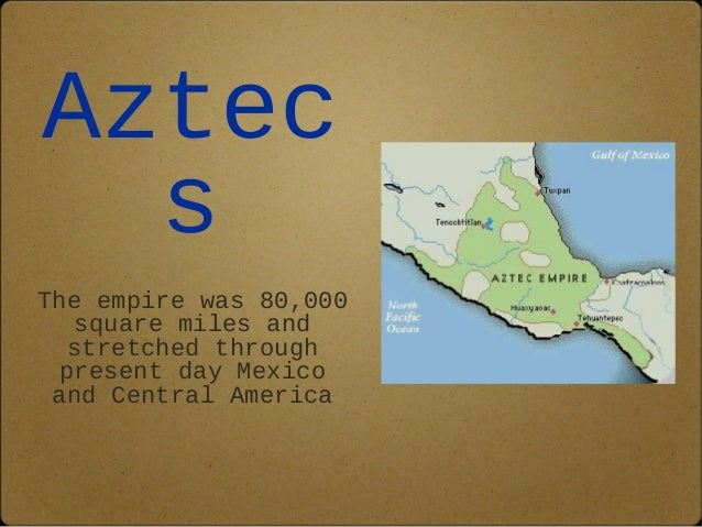 Aztec  s  The empire was 80,000  square miles and  stretched through  present day Mexico  and Central America