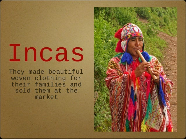 Incas  They made beautiful  woven clothing for  their families and  sold them at the  market